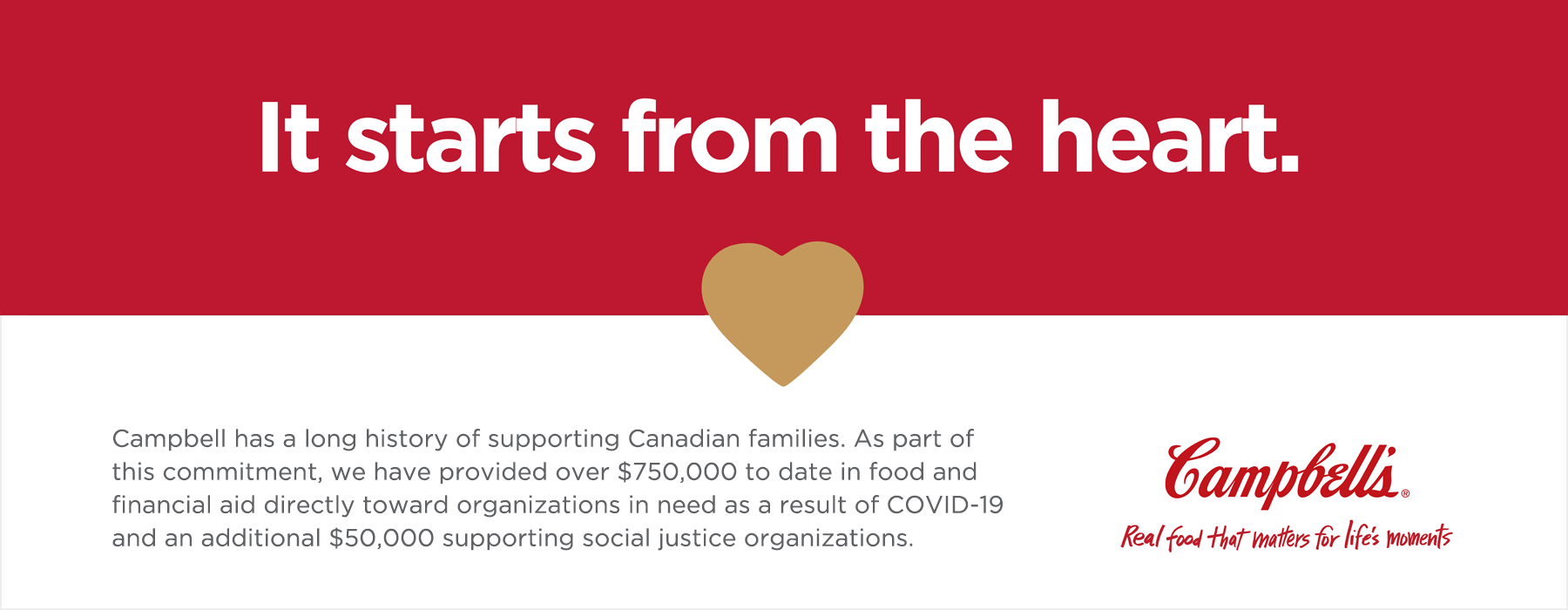 It starts from the heart.  Campbell has a long history of supporting Canadian families. As part of this commitment, we have provided over $750,000 to date in food and financial aid directly towards organizations in need as a result of COVID-19 and an additional $50,000 supporting social justice organizations.